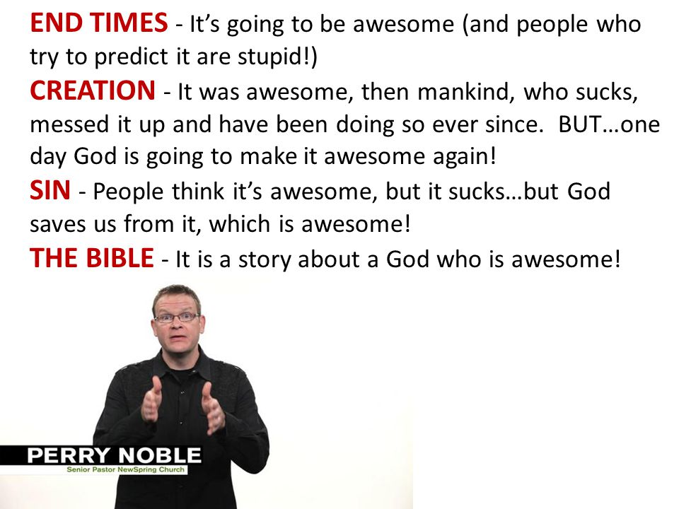 END TIMES - It's going to be awesome (and people who try to predict it are stupid!) CREATION - It was awesome, then mankind, who sucks, messed it up and have been doing so ever since.