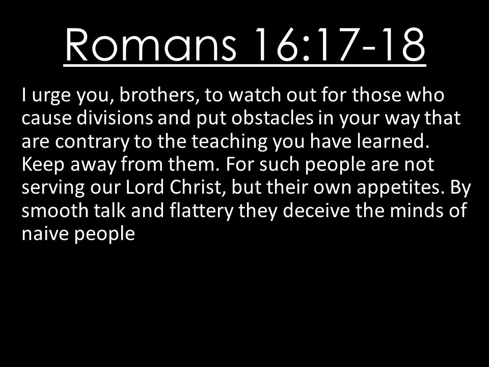 Romans 16:17-18 I urge you, brothers, to watch out for those who cause divisions and put obstacles in your way that are contrary to the teaching you have learned.
