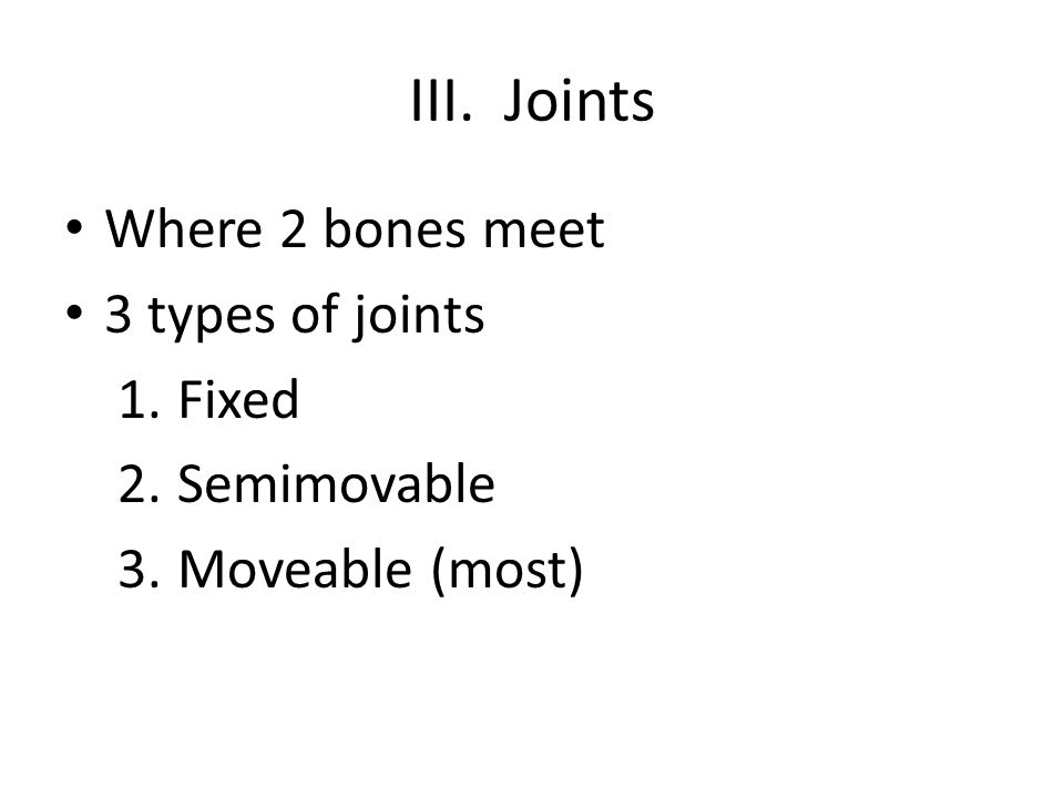 III. Joints Where 2 bones meet 3 types of joints 1.Fixed 2.Semimovable 3.Moveable (most)