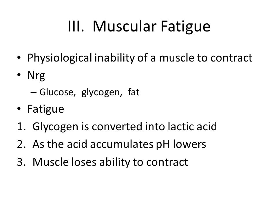 III. Muscular Fatigue Physiological inability of a muscle to contract Nrg – Glucose, glycogen, fat Fatigue 1.Glycogen is converted into lactic acid 2.