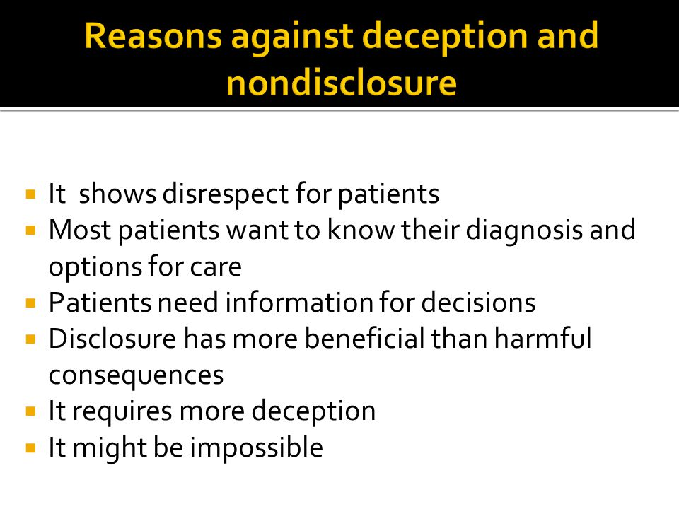  It shows disrespect for patients  Most patients want to know their diagnosis and options for care  Patients need information for decisions  Disclosure has more beneficial than harmful consequences  It requires more deception  It might be impossible