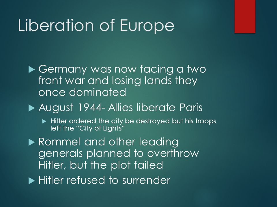 Liberation of Europe  Germany was now facing a two front war and losing lands they once dominated  August 1944- Allies liberate Paris  Hitler order