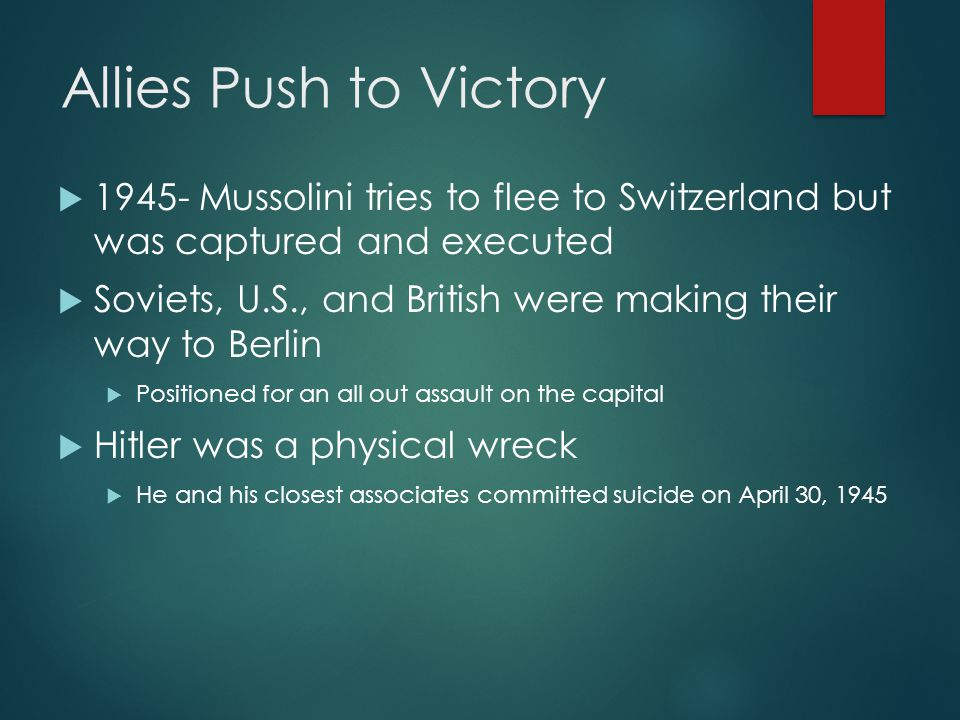 Allies Push to Victory  Mussolini tries to flee to Switzerland but was captured and executed  Soviets, U.S., and British were making their way to Berlin  Positioned for an all out assault on the capital  Hitler was a physical wreck  He and his closest associates committed suicide on April 30, 1945