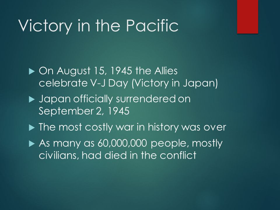 Victory in the Pacific  On August 15, 1945 the Allies celebrate V-J Day (Victory in Japan)  Japan officially surrendered on September 2, 1945  The most costly war in history was over  As many as 60,000,000 people, mostly civilians, had died in the conflict