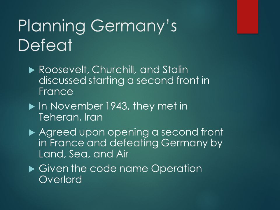 Planning Germany's Defeat  Roosevelt, Churchill, and Stalin discussed starting a second front in France  In November 1943, they met in Teheran, Iran  Agreed upon opening a second front in France and defeating Germany by Land, Sea, and Air  Given the code name Operation Overlord