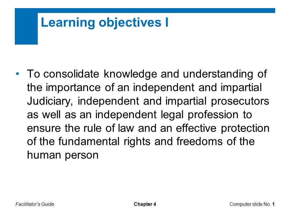 Chapter 4 Learning objectives I To consolidate knowledge and understanding of the importance of an independent and impartial Judiciary, independent and impartial prosecutors as well as an independent legal profession to ensure the rule of law and an effective protection of the fundamental rights and freedoms of the human person Computer slide No.