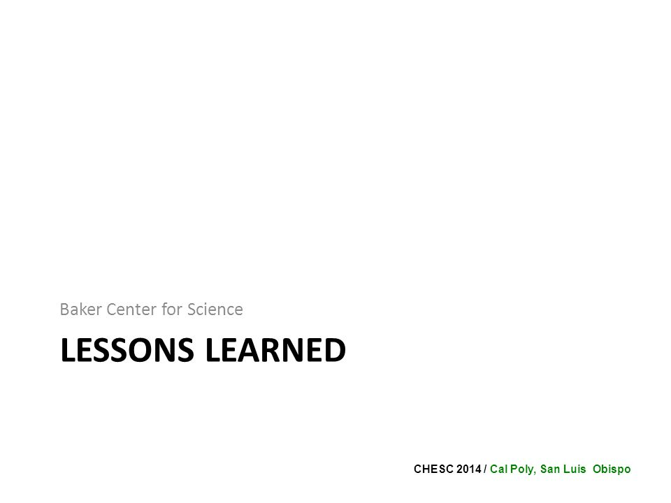 CHESC 2014 / Cal Poly, San Luis Obispo LESSONS LEARNED Baker Center for Science