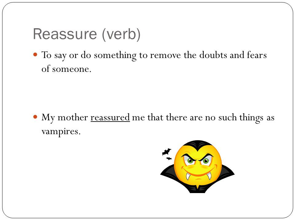 Reassure (verb) To say or do something to remove the doubts and fears of someone.