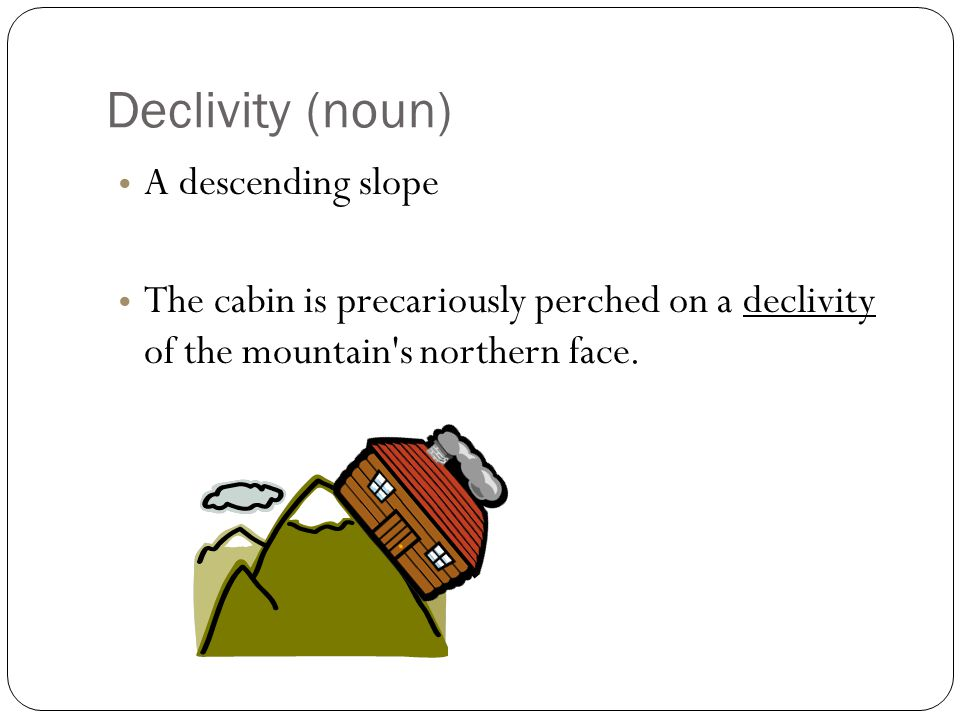 Declivity (noun) A descending slope The cabin is precariously perched on a declivity of the mountain s northern face.