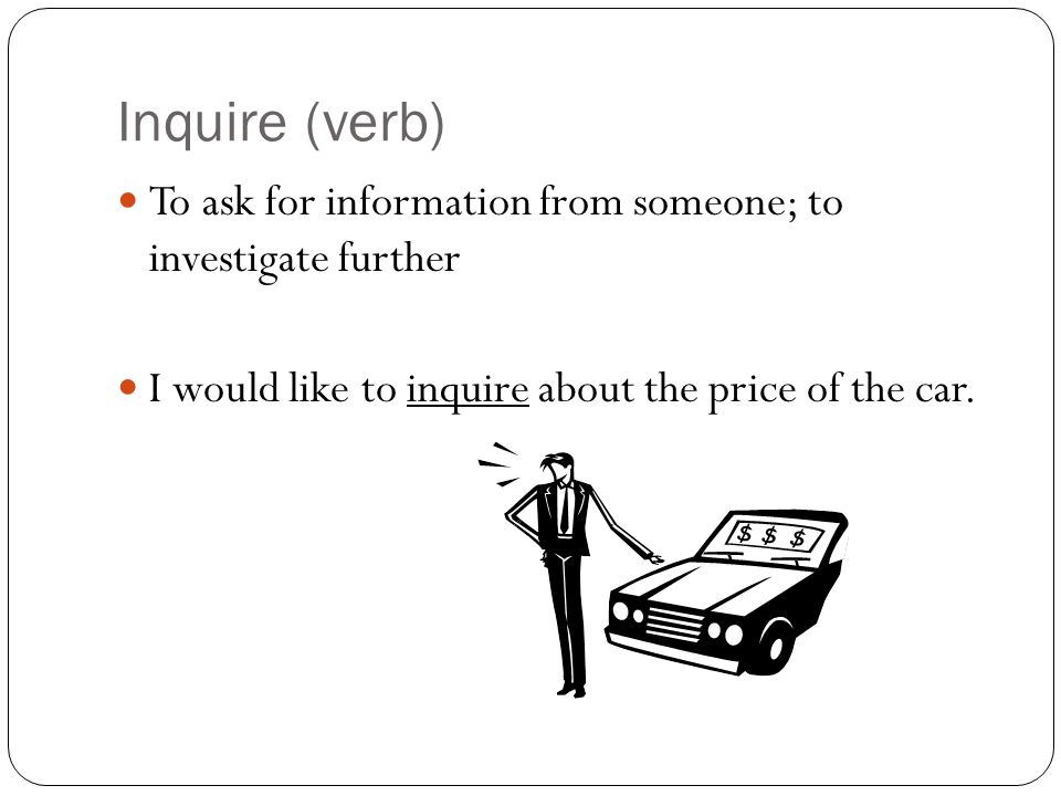 Inquire (verb) To ask for information from someone; to investigate further I would like to inquire about the price of the car.