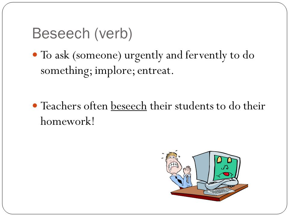 Beseech (verb) To ask (someone) urgently and fervently to do something; implore; entreat.