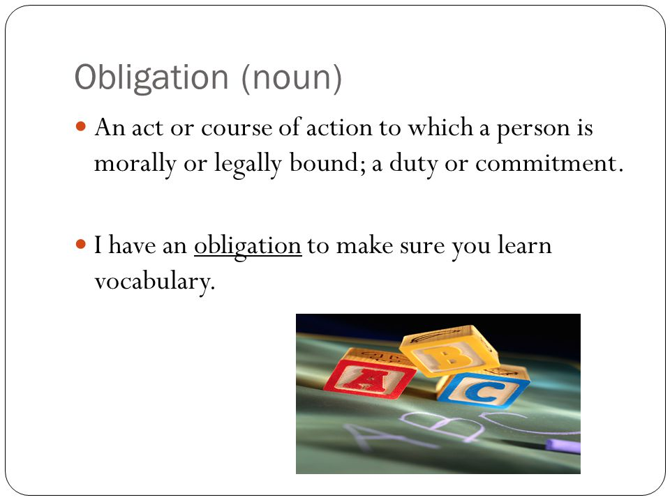 Obligation (noun) An act or course of action to which a person is morally or legally bound; a duty or commitment.