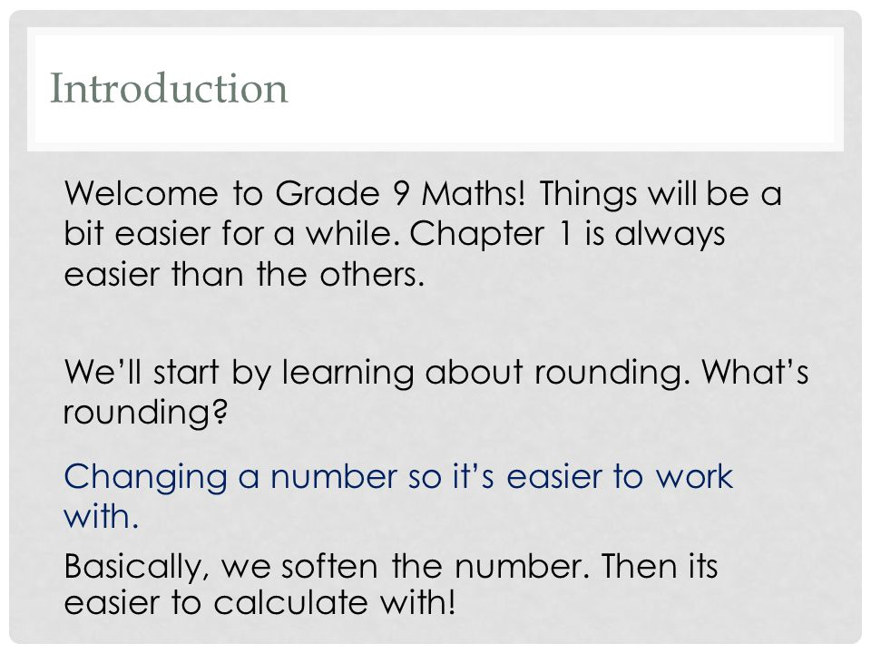Introduction Welcome to Grade 9 Maths. Things will be a bit easier for a while.