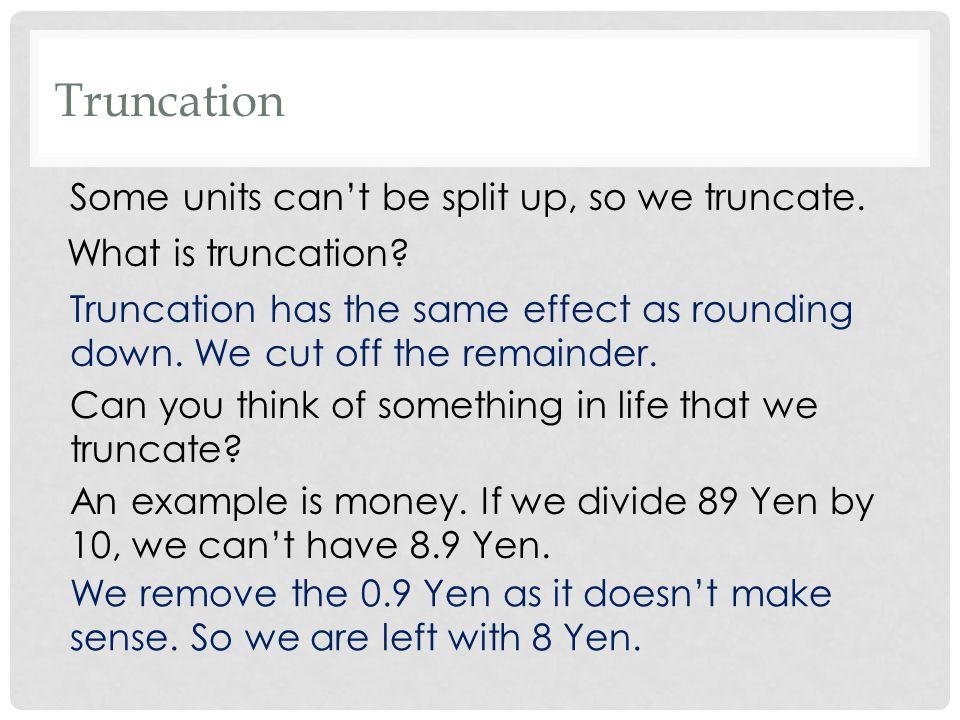Some units can't be split up, so we truncate.Truncation What is truncation.