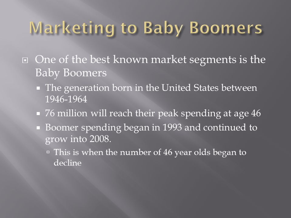  One of the best known market segments is the Baby Boomers  The generation born in the United States between 1946-1964  76 million will reach their peak spending at age 46  Boomer spending began in 1993 and continued to grow into 2008.