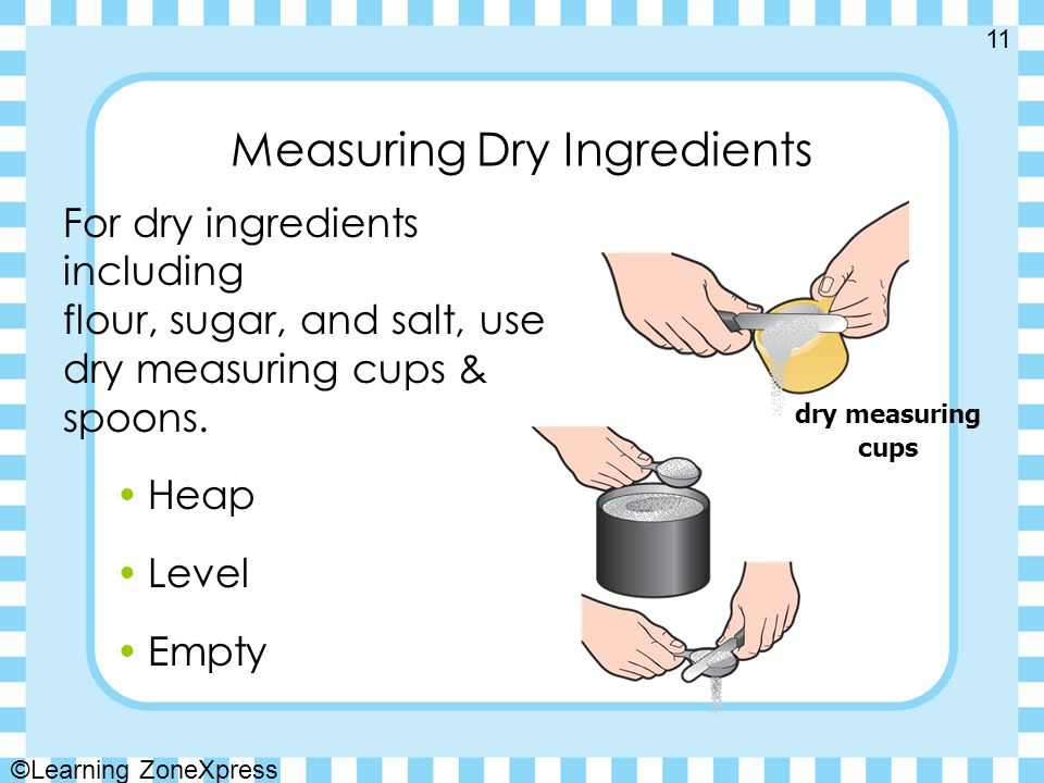 Measuring Dry Ingredients For dry ingredients including flour, sugar, and salt, use dry measuring cups & spoons.