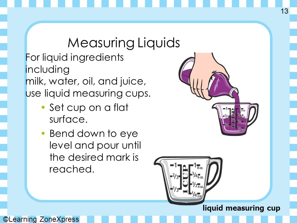 Measuring Liquids For liquid ingredients including milk, water, oil, and juice, use liquid measuring cups.