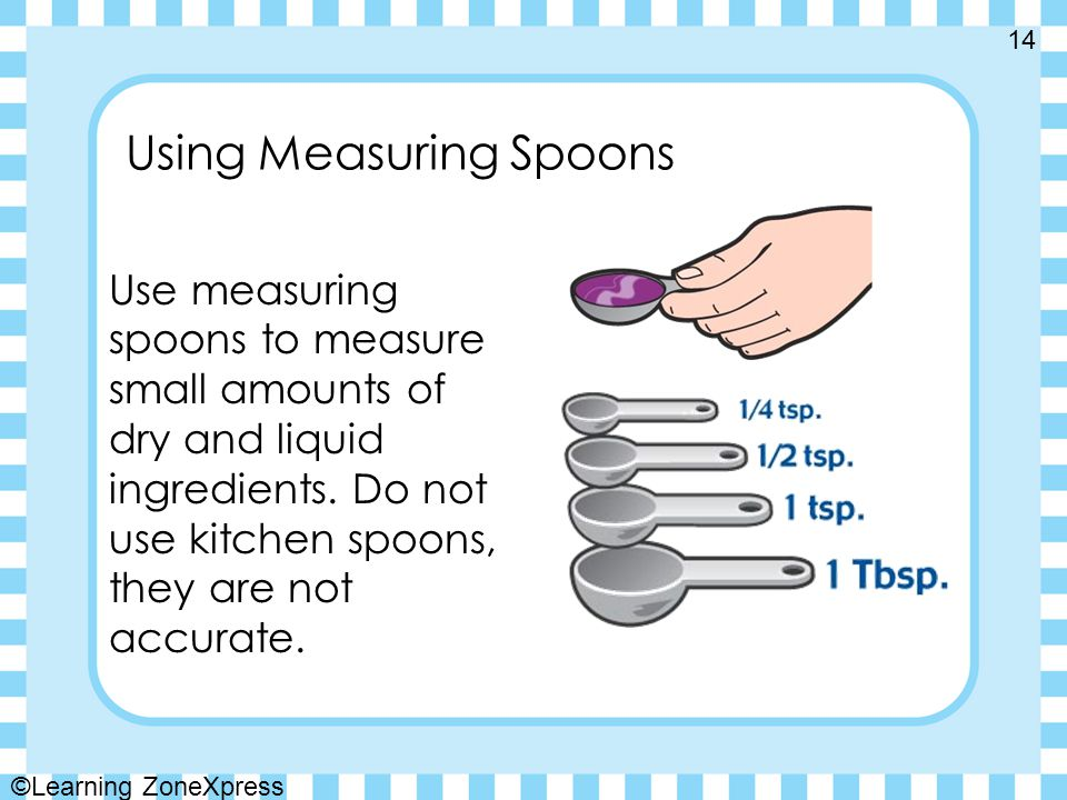 Using Measuring Spoons Use measuring spoons to measure small amounts of dry and liquid ingredients.