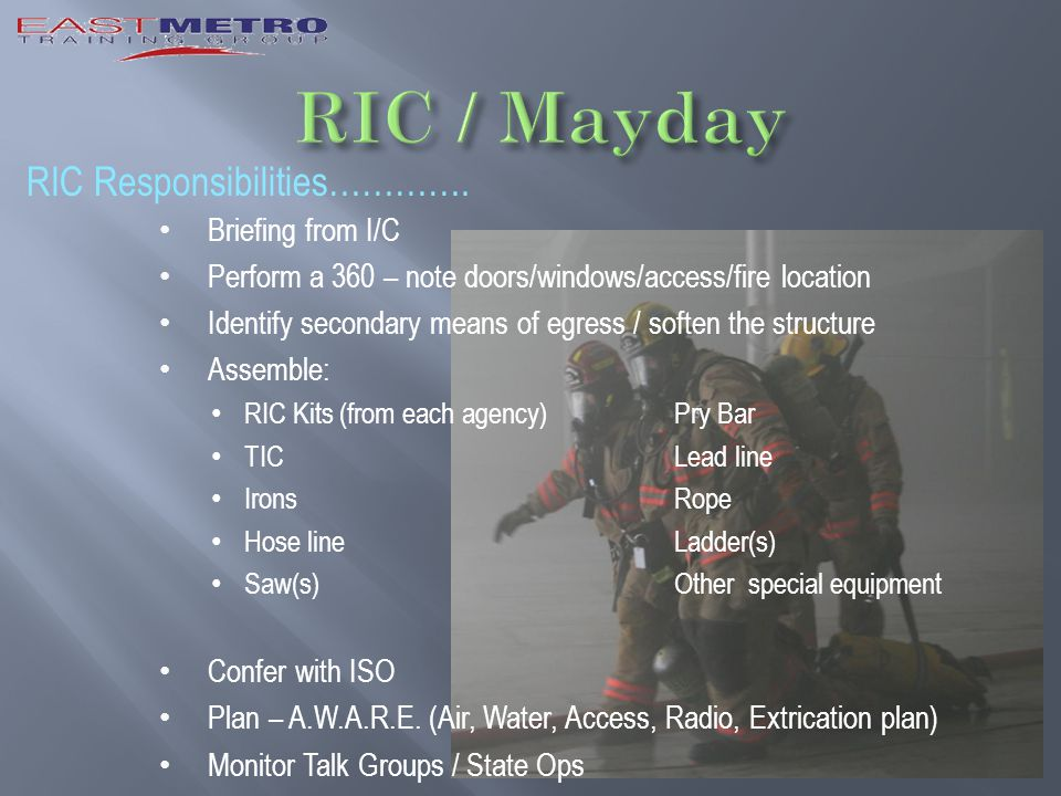 RIC Responsibilities…………. Briefing from I/C Perform a 360 – note doors/windows/access/fire location Identify secondary means of egress / soften the st