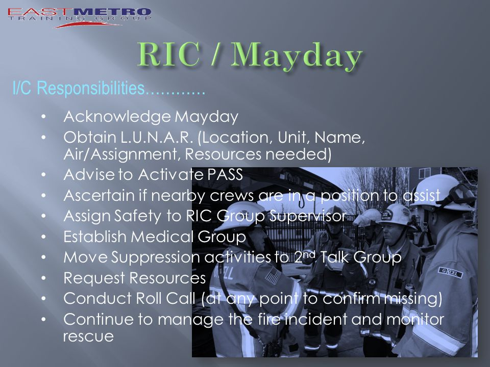 I/C Responsibilities………… Acknowledge Mayday Obtain L.U.N.A.R. (Location, Unit, Name, Air/Assignment, Resources needed) Advise to Activate PASS Ascerta