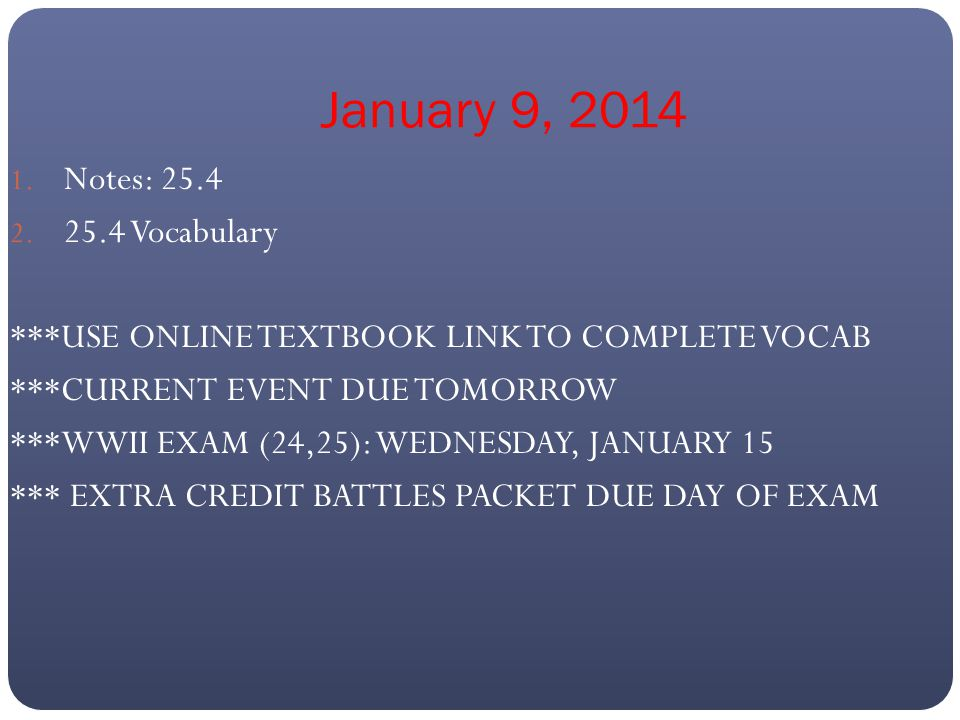 January 9, 2014 1. Notes: 25.4 2. 25.4 Vocabulary ***USE ONLINE TEXTBOOK LINK TO COMPLETE VOCAB ***CURRENT EVENT DUE TOMORROW ***WWII EXAM (24,25): WE
