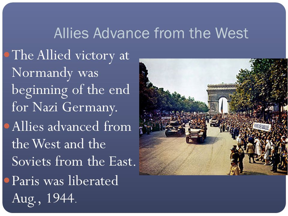 Allies Advance from the West The Allied victory at Normandy was beginning of the end for Nazi Germany. Allies advanced from the West and the Soviets f