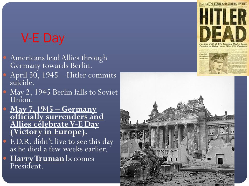 V-E Day Americans lead Allies through Germany towards Berlin. April 30, 1945 – Hitler commits suicide. May 2, 1945 Berlin falls to Soviet Union. May 7