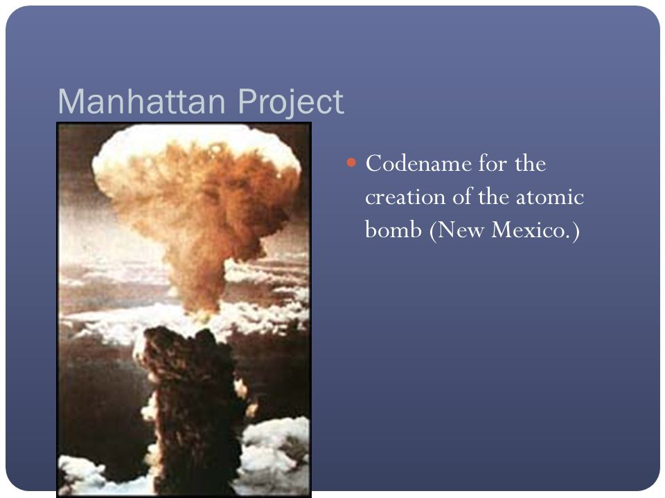 Manhattan Project Codename for the creation of the atomic bomb (New Mexico.)