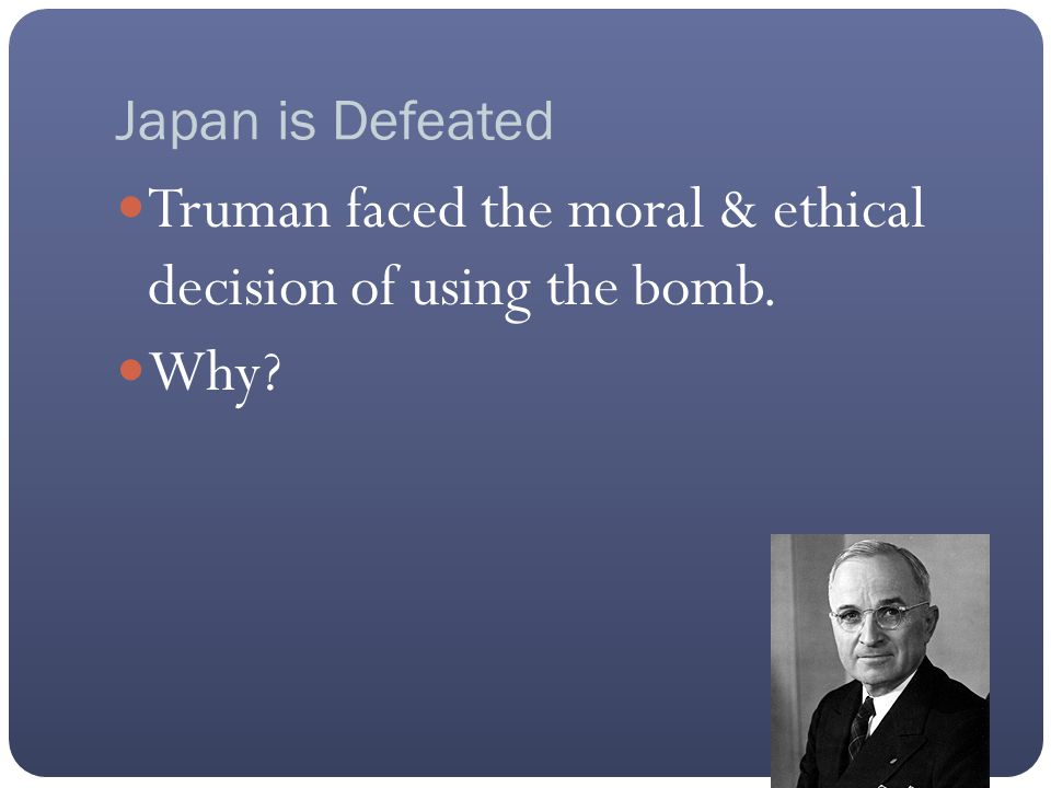 Japan is Defeated Truman faced the moral & ethical decision of using the bomb. Why