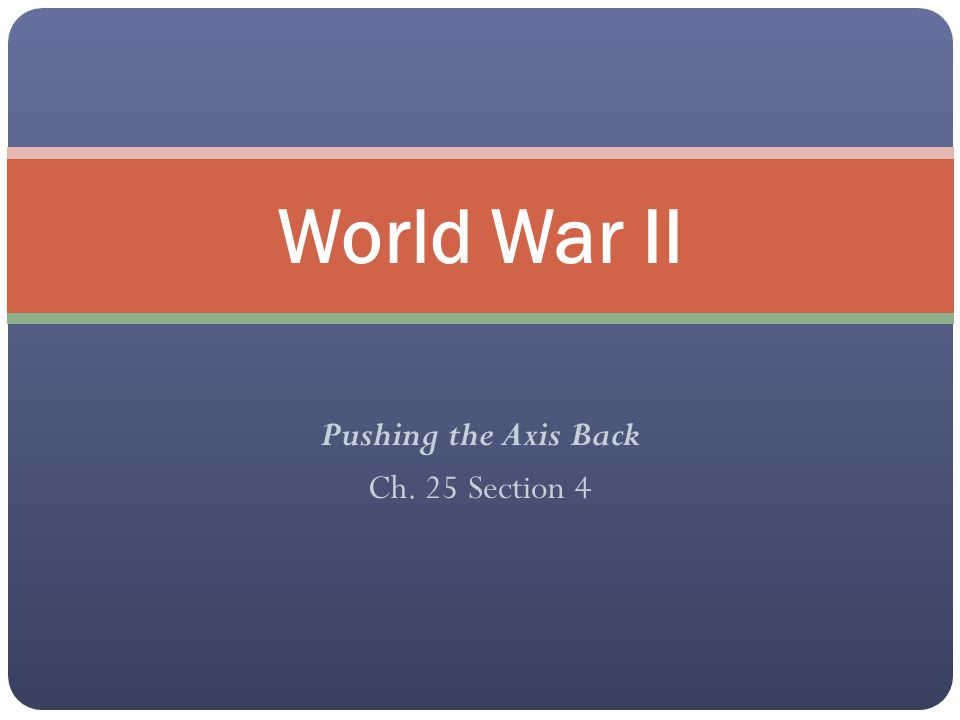 Pushing the Axis Back Ch. 25 Section 4 World War II