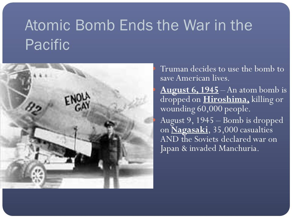 Atomic Bomb Ends the War in the Pacific Truman decides to use the bomb to save American lives.