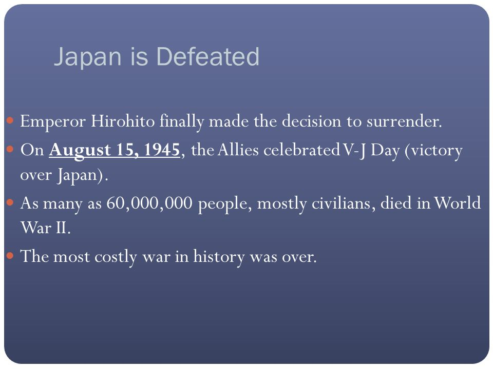 Japan is Defeated Emperor Hirohito finally made the decision to surrender. On August 15, 1945, the Allies celebrated V-J Day (victory over Japan). As