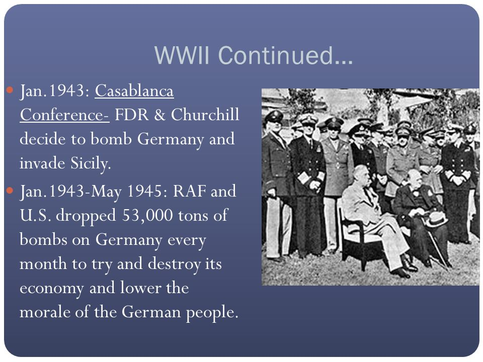 WWII Continued… Jan.1943: Casablanca Conference- FDR & Churchill decide to bomb Germany and invade Sicily. Jan.1943-May 1945: RAF and U.S. dropped 53,