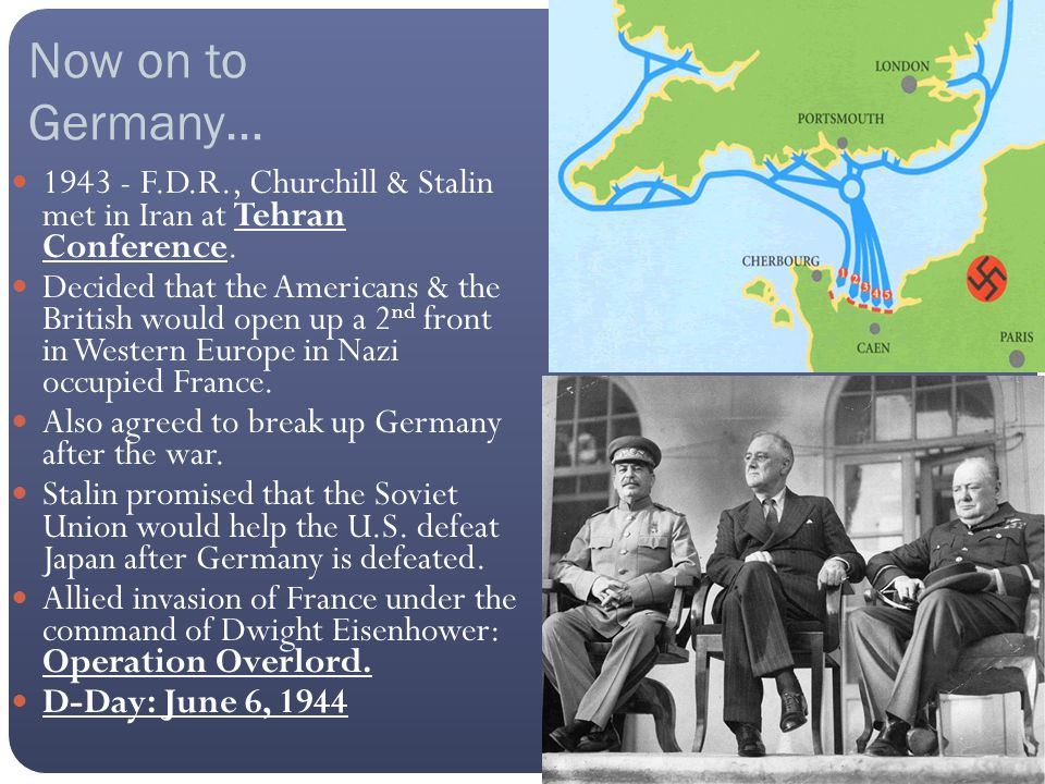 Now on to Germany… 1943 - F.D.R., Churchill & Stalin met in Iran at Tehran Conference. Decided that the Americans & the British would open up a 2 nd f