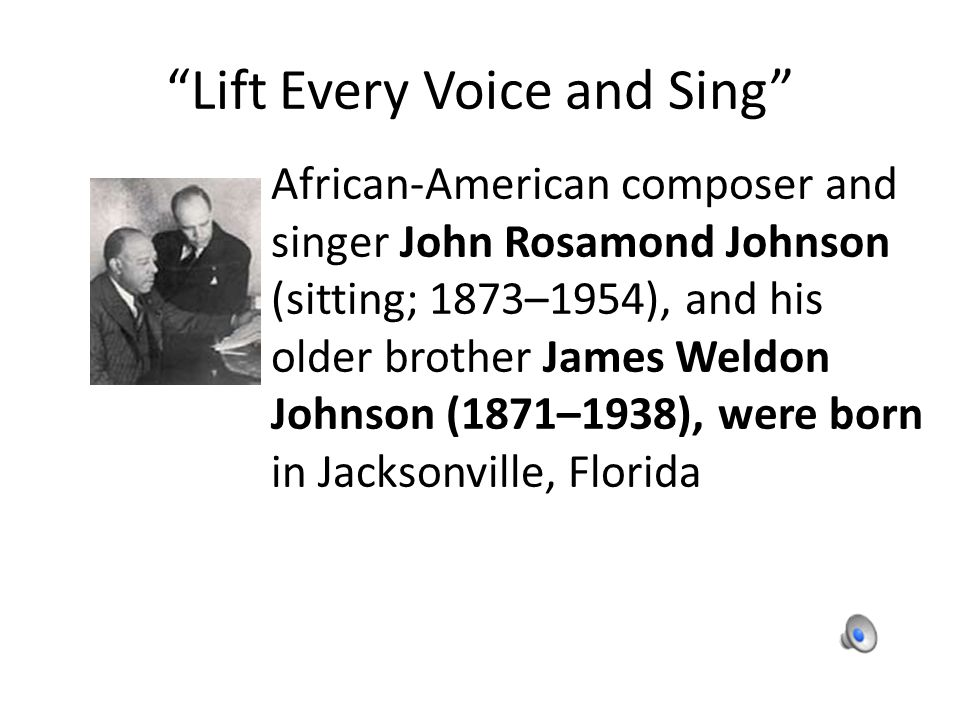 Lift Every Voice and Sing African-American composer and singer John Rosamond Johnson (sitting; 1873–1954), and his older brother James Weldon Johnson (1871–1938), were born in Jacksonville, Florida