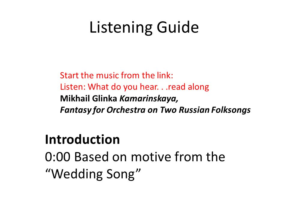 Listening Guide Introduction 0:00 Based on motive from the Wedding Song Start the music from the link: Listen: What do you hear...read along Mikhail Glinka Kamarinskaya, Fantasy for Orchestra on Two Russian Folksongs