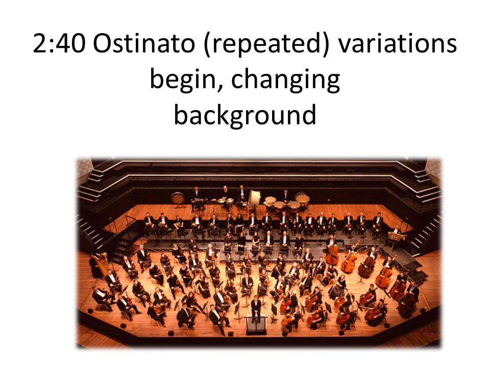 2:40 Ostinato (repeated) variations begin, changing background