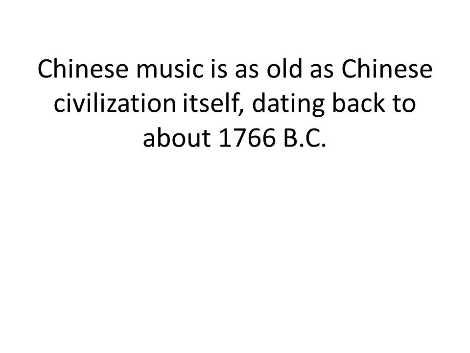 Chinese music is as old as Chinese civilization itself, dating back to about 1766 B.C.