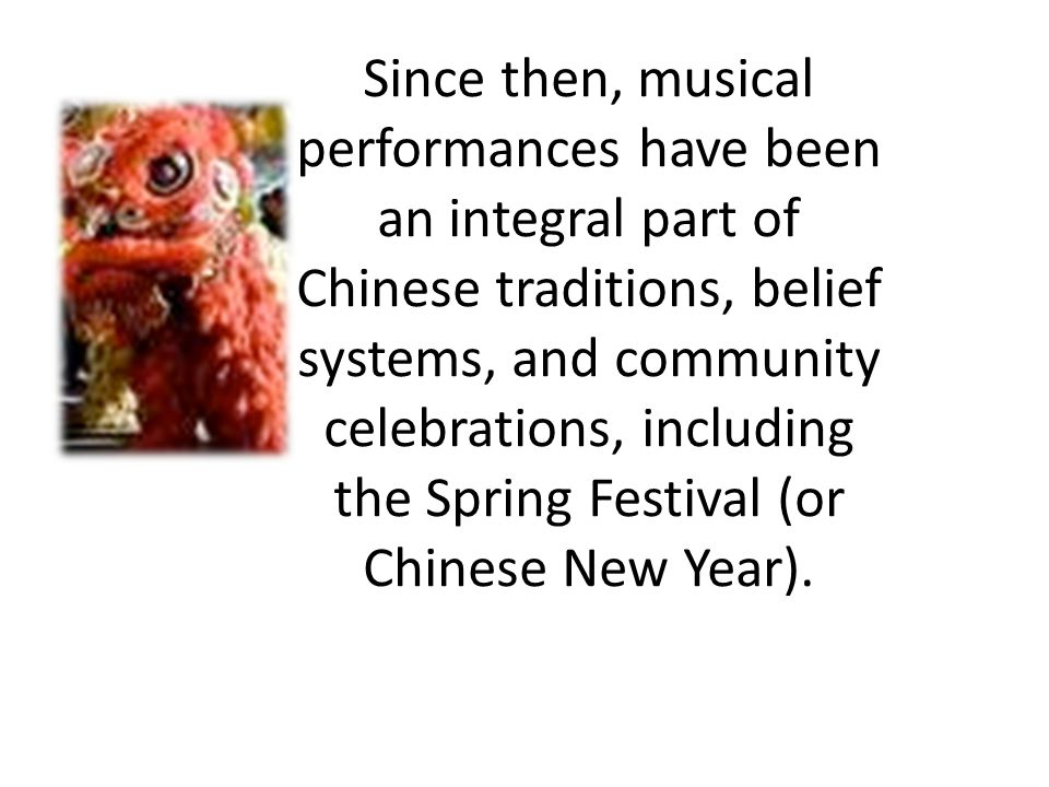Since then, musical performances have been an integral part of Chinese traditions, belief systems, and community celebrations, including the Spring Festival (or Chinese New Year).