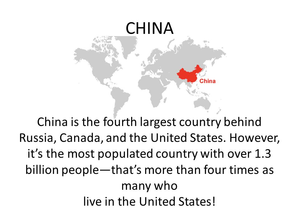 CHINA China is the fourth largest country behind Russia, Canada, and the United States.