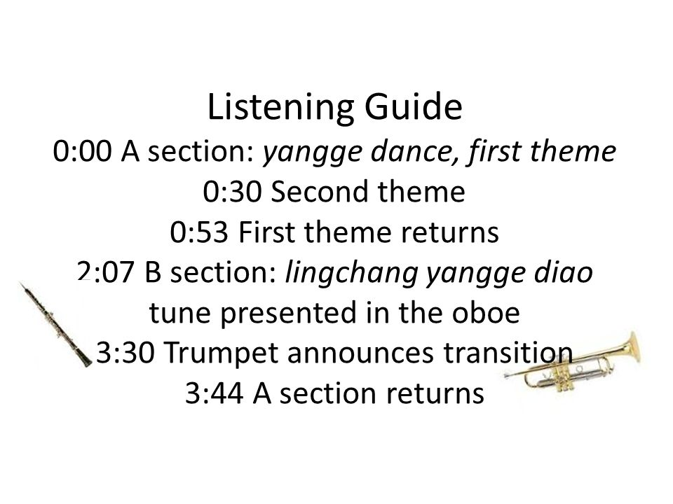 Listening Guide 0:00 A section: yangge dance, first theme 0:30 Second theme 0:53 First theme returns 2:07 B section: lingchang yangge diao tune presented in the oboe 3:30 Trumpet announces transition 3:44 A section returns