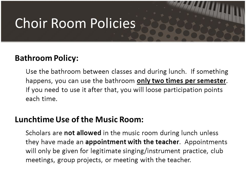 Choir Room Policies Bathroom Policy: Use the bathroom between classes and during lunch.