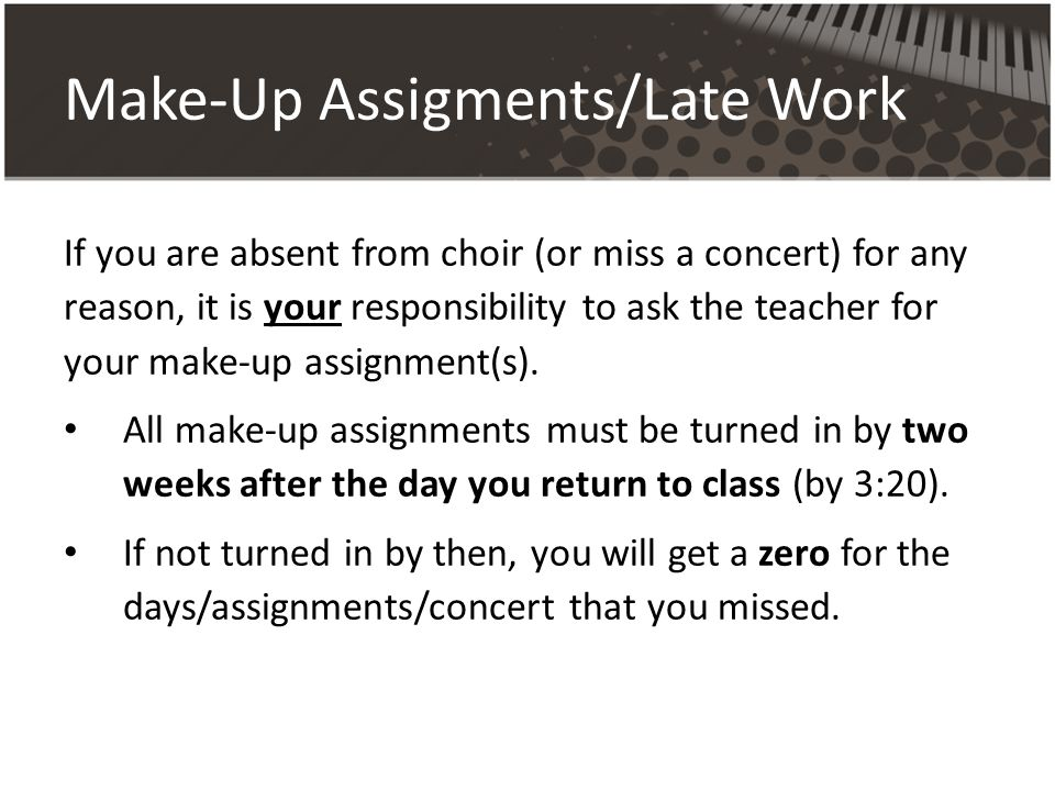Make-Up Assigments/Late Work If you are absent from choir (or miss a concert) for any reason, it is your responsibility to ask the teacher for your make-up assignment(s).