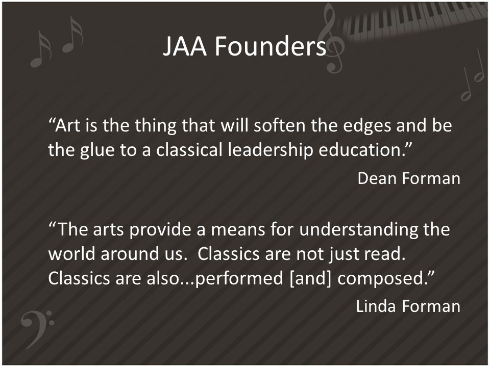 JAA Founders Art is the thing that will soften the edges and be the glue to a classical leadership education. Dean Forman The arts provide a means for understanding the world around us.