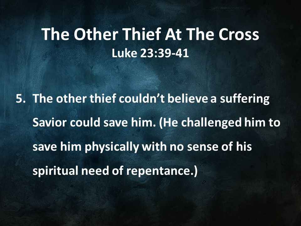 The Other Thief At The Cross Luke 23:39-41 5.The other thief couldn't believe a suffering Savior could save him.