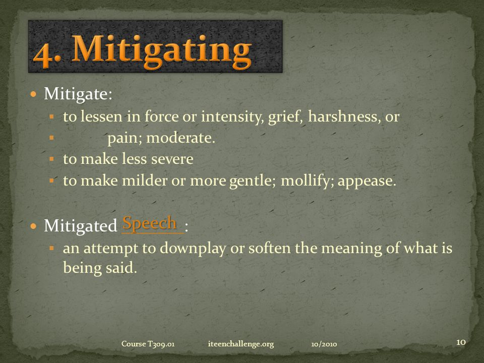 Mitigate:  to lessen in force or intensity, grief, harshness, or  pain; moderate.
