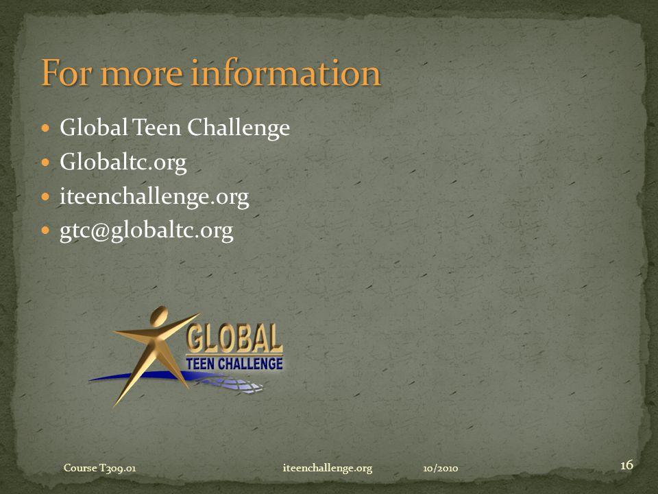 Global Teen Challenge Globaltc.org iteenchallenge.org gtc@globaltc.org 10/2010 16 Course T309.01 iteenchallenge.org