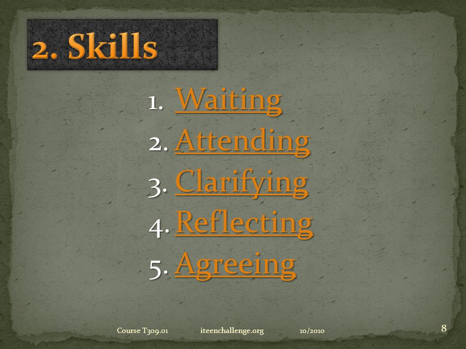 1. W aiting 2. A ttending 3. C larifying 4. R eflecting 5. A greeing 10/2010Course T309.01 iteenchallenge.org 8