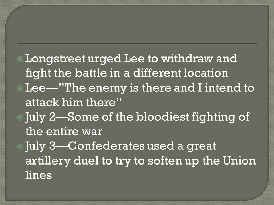 " Longstreet urged Lee to withdraw and fight the battle in a different location  Lee—""The enemy is there and I intend to attack him there""  July 2—S"