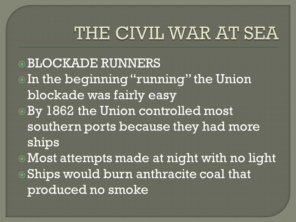 " BLOCKADE RUNNERS  In the beginning ""running"" the Union blockade was fairly easy  By 1862 the Union controlled most southern ports because they had"